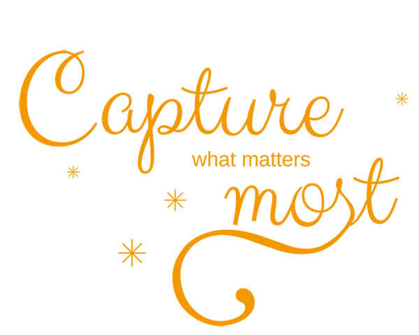Capture what matters most